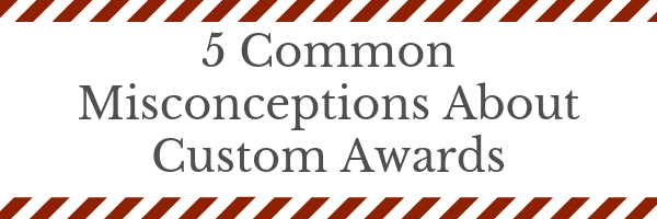 5 Common Misconceptions About Custom Awards