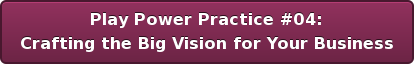Play Power Practice #04: Crafting the Big Vision for Your Business