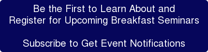 Be the First to Learn About and Register for Upcoming Breakfast Seminars  Subscribe to Get Event Notifications