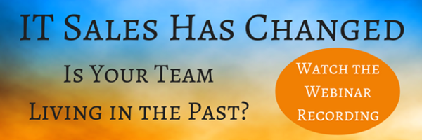IT Sales Has Changed? Is Your Team Living in the Past? Watch the Webinar Recording