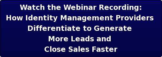 Watch the Webinar Recording: How Identity Management Providers  Differentiate to Generate  More Leads and  Close Sales Faster
