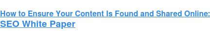 How to Ensure Your Content Is Found and Shared Online: SEO White Paper