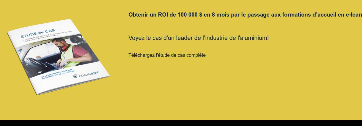 Obtenir un ROI de 100 000 $ en 8 mois par le passage aux formations d'accueil  en e-learning   Voyez le cas d'un leader de l'industrie de l'aluminium!  Téléchargez l'étude de cas complète