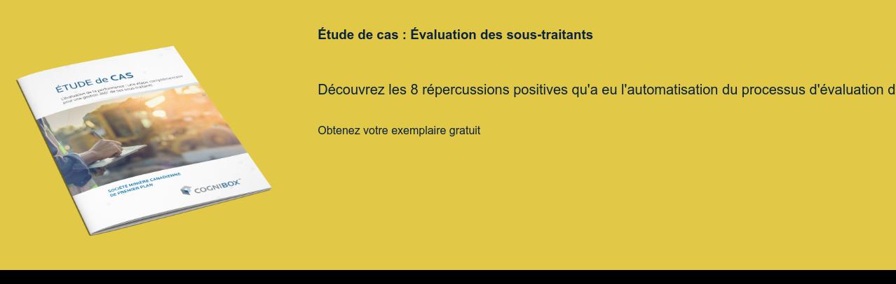 Étude de cas : Évaluation des sous-traitants  Découvrez les 8 répercussions positives qu'a eu l'automatisation du processus  d'évaluation des sous-traitants chez une minière canadienne Télécharger le cas  <https://sim.cognibox.com/fr/etude-cas-evaluation-performance>