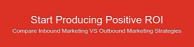 Start Producing Positive ROI Compare Inbound Marketing VS Outbound Marketing  Strategies
