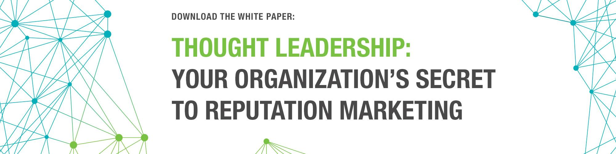 Download the White Paper - Thought Leadership: Your Organization's Secret to Reputation Marketing