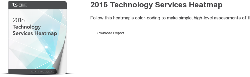 2016 Technology Services Heatmap  Follow this heatmap's color-coding to make simple, high-level assessments of  the sophistication of your company's technology infrastructure.  Download Report