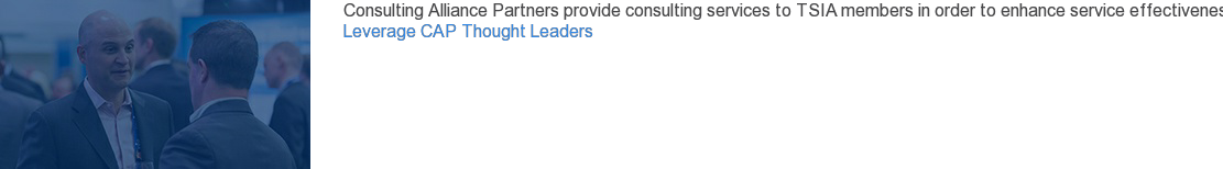 Consulting Alliance Partners provide consulting services to TSIA members in  order to enhance service effectiveness in alignment with TSIA thought  leadership.     Leverage CAP Thought Leaders
