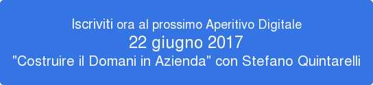 """Iscriviti ora al prossimo Aperitivo Digitale 22 giugno 2017 """"Costruire il Domani in Azienda"""" con Stefano Quintarelli"""