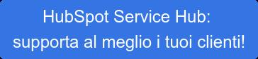 HubSpot Service Hub: supporta al meglio i tuoi clienti!