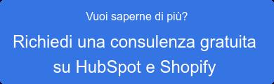 Vuoi saperne di più?  Richiedi una consulenza gratuita   su HubSpot e Shopify
