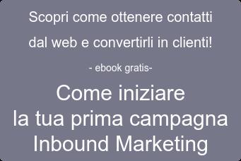 Scopri come ottenere contatti dal web e convertirli in clienti! - ebook gratis- Come iniziare la tua prima campagna Inbound Marketing