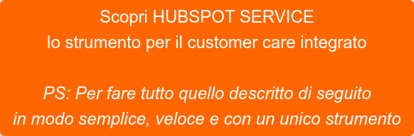 Scopri HUBSPOT SERVICE lo strumento per il customer care integrato   PS: Per fare tutto quello descritto di seguito  in modo semplice, veloce e con un unico strumento