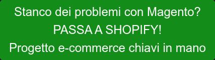 Stanco dei problemi con Magento? PASSA A SHOPIFY! Progetto e-commerce chiavi in mano