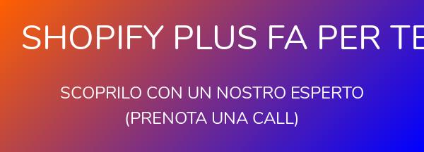 Shopify Plus fa per te?   Scoprilo con un nostro esperto  (prenota una call)