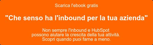 """Scarica l'ebook gratis  """"Che senso ha l'inbound per la tua azienda""""  Non sempre l'inbound e HubSpot  possono aiutare la crescita della tua attività.  Scopri quando puoi farne a meno."""