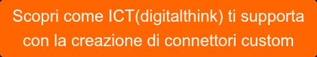 Scopri come ICT(digitalthink) ti supporta con la creazione di connettori custom