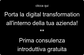 clicca qui Porta la digital transformation all'interno della tua azienda! ** Prima consulenza introduttiva gratuita