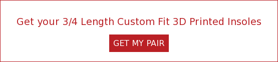Get your 3/4 Length Custom Fit 3D Printed Insoles GET MY PAIR