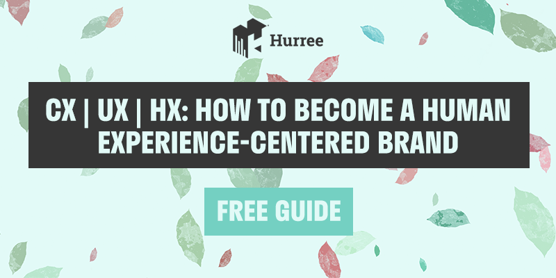 CX, UX, HX: How to Become a Human Experience-Centered Brand [Free Guide]