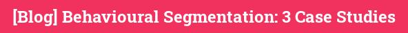 [Blog] Behavioural Segmentation: 3 Case Studies