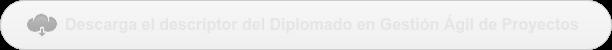Descarga el descriptor del Diplomado en Gestión Ágil de Proyectos