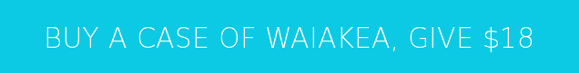 BUY A CASE OF WAIAKEA, GIVE $18