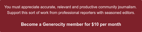 You must appreciate accurate, relevant and productive community journalism.  Support this sort of work from professional reporters with seasoned editors.  Become a Generocity member for $10 per month