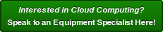 Interested in Cloud Computing? Speak to an Equipment Specialist Here!