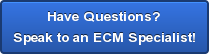 Have Questions? Speak to an ECM Specialist!