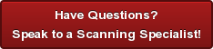 Have Questions? Speak to a Scanning Specialist!
