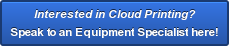 Interested in Cloud Printing? Speak to an Equipment Specialist here!