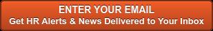 ENTER YOUR EMAIL Get HR Alerts & News Delivered to Your Inbox