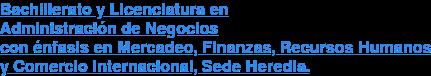 Bachillerato y Licenciatura en Administración de Negocios con énfasis en Mercadeo, Finanzas, Recursos Humanos y Comercio Internacional, Sede Heredia.