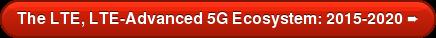 The LTE, LTE-Advanced 5G Ecosystem: 2015-2020 ➨