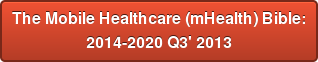 The Mobile Healthcare (mHealth) Bible: 2014-2020 Q3' 2013