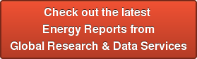 Check out the latest  Energy Reports from Global Research & Data Services
