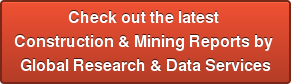 Check out the latest  Construction & Mining Reports by  Global Research & Data Services