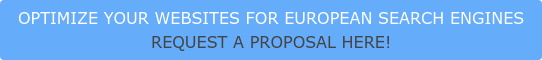 OPTIMIZE YOUR WEBSITES FOR EUROPEAN SEARCH ENGINES REQUEST A PROPOSAL HERE!