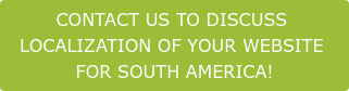CONTACT US TO DISCUSS LOCALIZATION OF YOUR WEBSITE FOR SOUTH AMERICA!