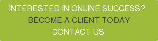 INTERESTED IN ONLINE SUCCESS?   BECOME A CLIENT TODAY CONTACT US!