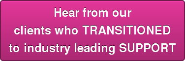 Hear from our clients who TRANSITIONED to industry leading SUPPORT