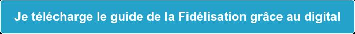 Je télécharge le guide de la Fidélisation grâce au digital