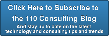 Click Here to Subscribe to  the 110 Consulting Blog And stay up to date on the latest  technology and consulting tips and trends