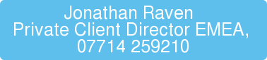 Jonathan Raven  Private Client Director EMEA,  07714 259210