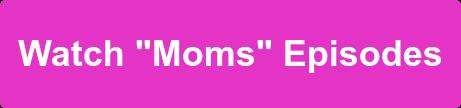 """Watch """"Moms"""" Episodes"""