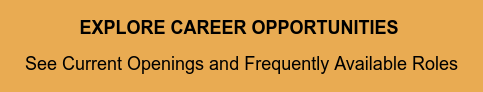 EXPLORE CAREER OPPORTUNITIES  See Current Openings and Frequently Available  Roles