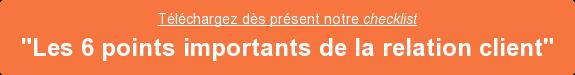 """Téléchargez dès présent notrechecklist  """"Les 6 points importants de la relation client"""""""