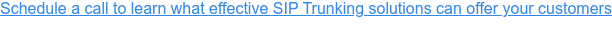 Schedule a call to learn what effective SIP Trunking solutions can offer your  customers