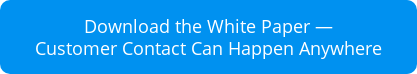 Download the White Paper — Customer Contact Can Happen Anywhere